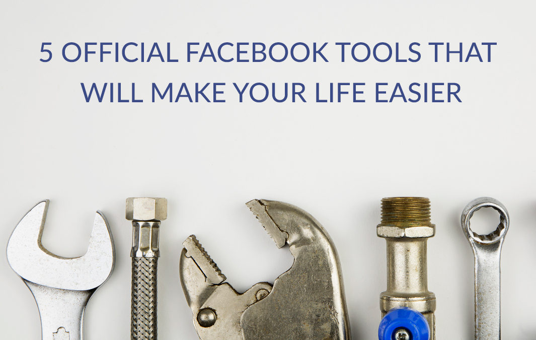 5 Official Facebook Tools That Will Make Your Life Easier