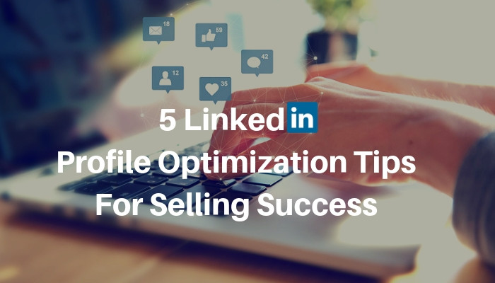 5 LinkedIn Profile Optimization Tips For Selling Success