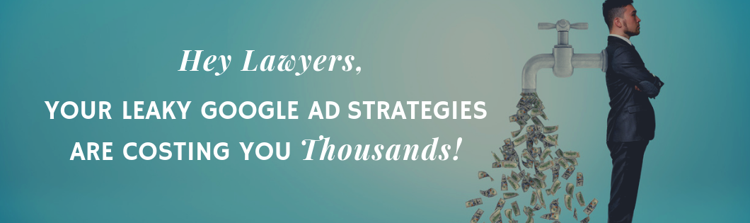 Hey Lawyers – Your Leaky Google Ad Strategies Are Costing You Thousands