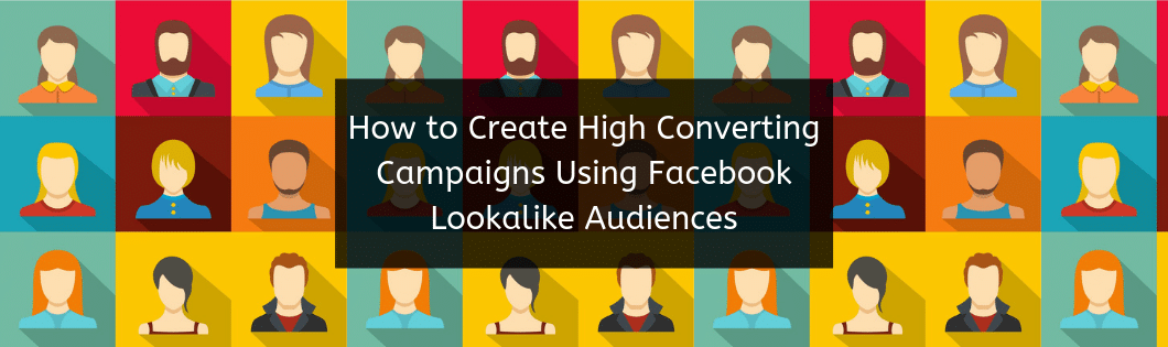 How To Create High Converting Campaigns Using Facebook Lookalike Audiences