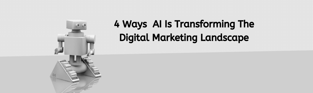 4 Ways AI is Transforming The Digital Marketing Landscape