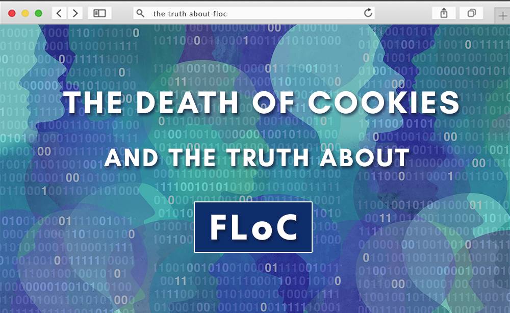The Death of Cookies and the Truth About FLOC: What is a PPC Marketer to Do?